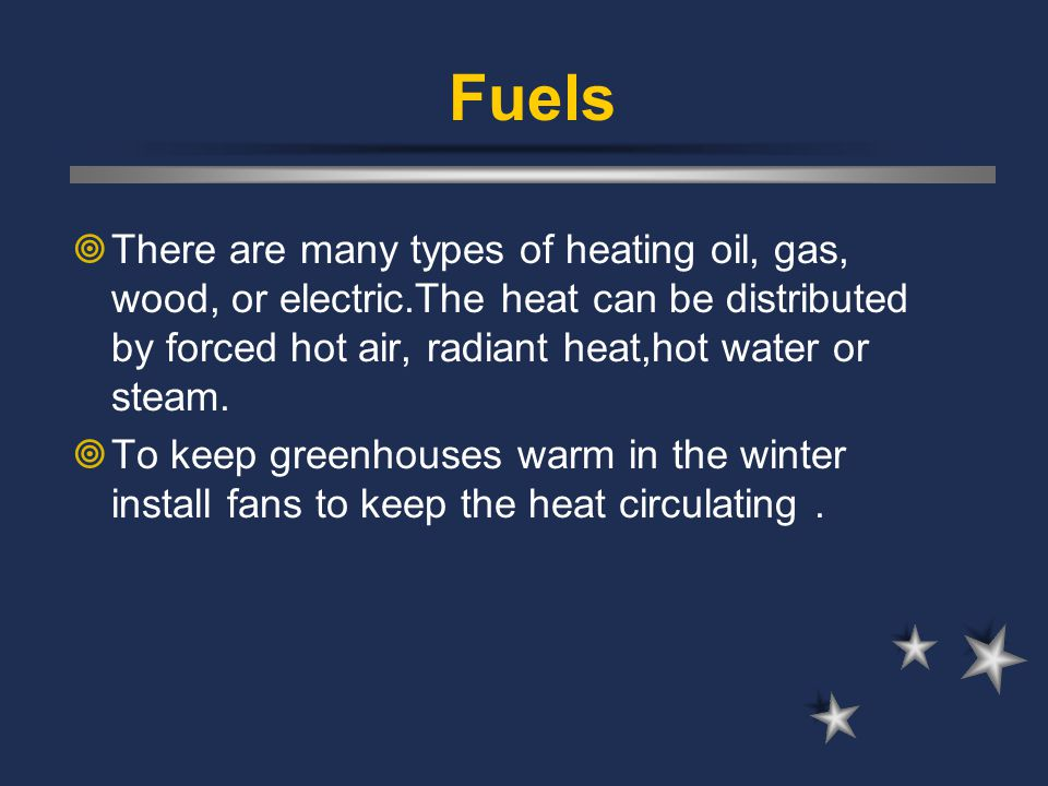 Fuels There are many types of heating oil, gas, wood, or electric.The heat can be distributed by forced hot air, radiant heat,hot water or steam.