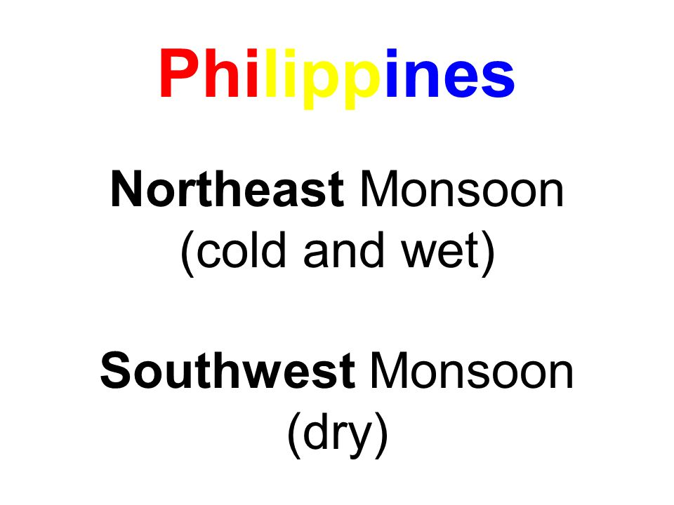Philippines Northeast Monsoon (cold and wet) Southwest Monsoon (dry)