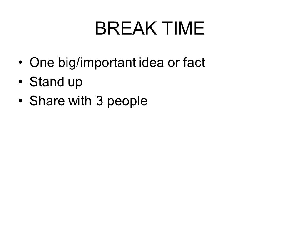 BREAK TIME One big/important idea or fact Stand up Share with 3 people