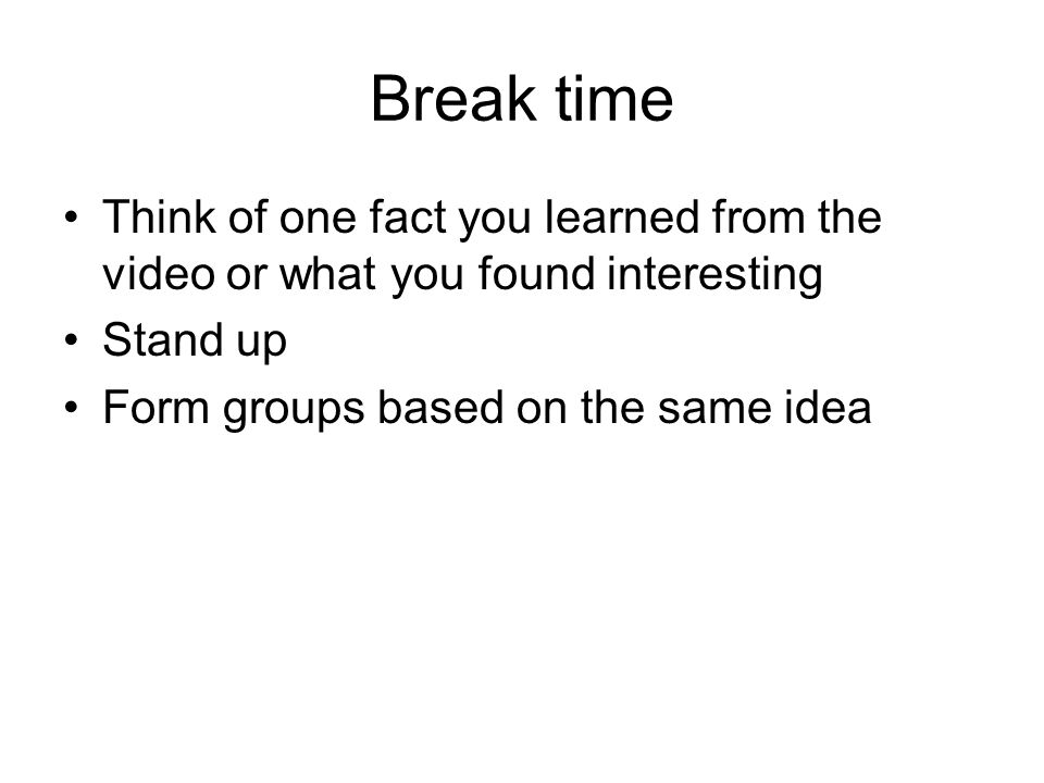 Break time Think of one fact you learned from the video or what you found interesting.