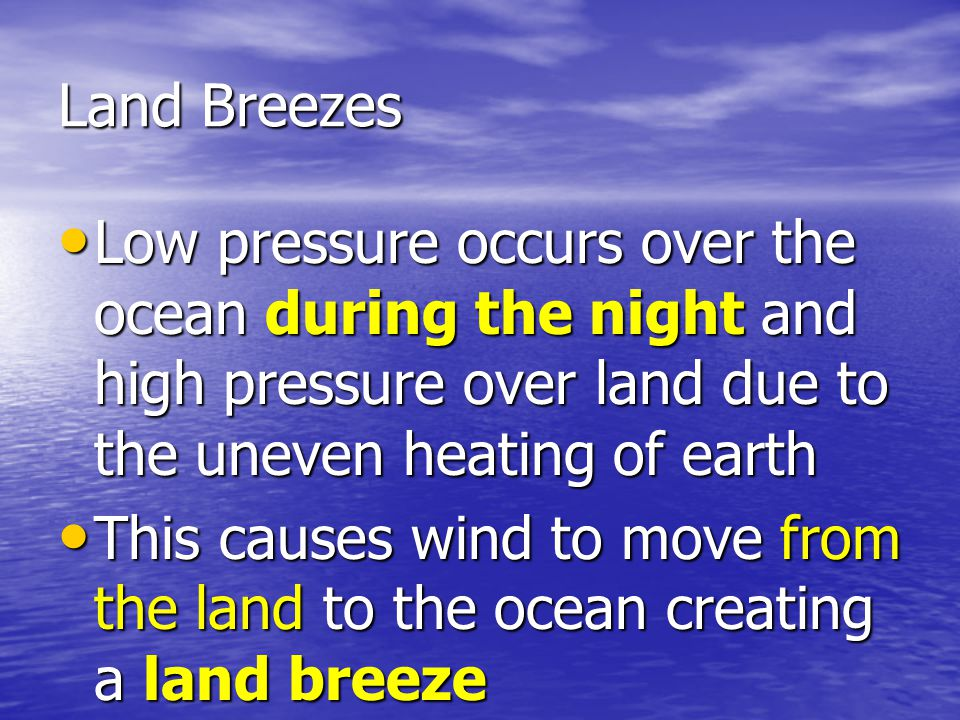 Land Breezes Low pressure occurs over the ocean during the night and high pressure over land due to the uneven heating of earth.