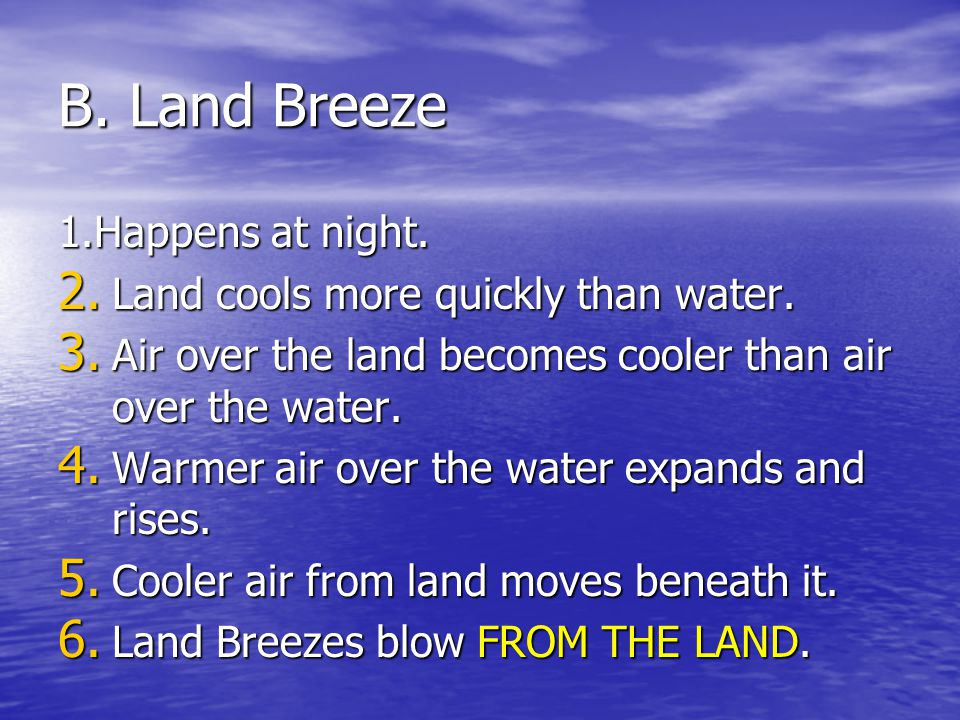 B. Land Breeze 1.Happens at night. Land cools more quickly than water.