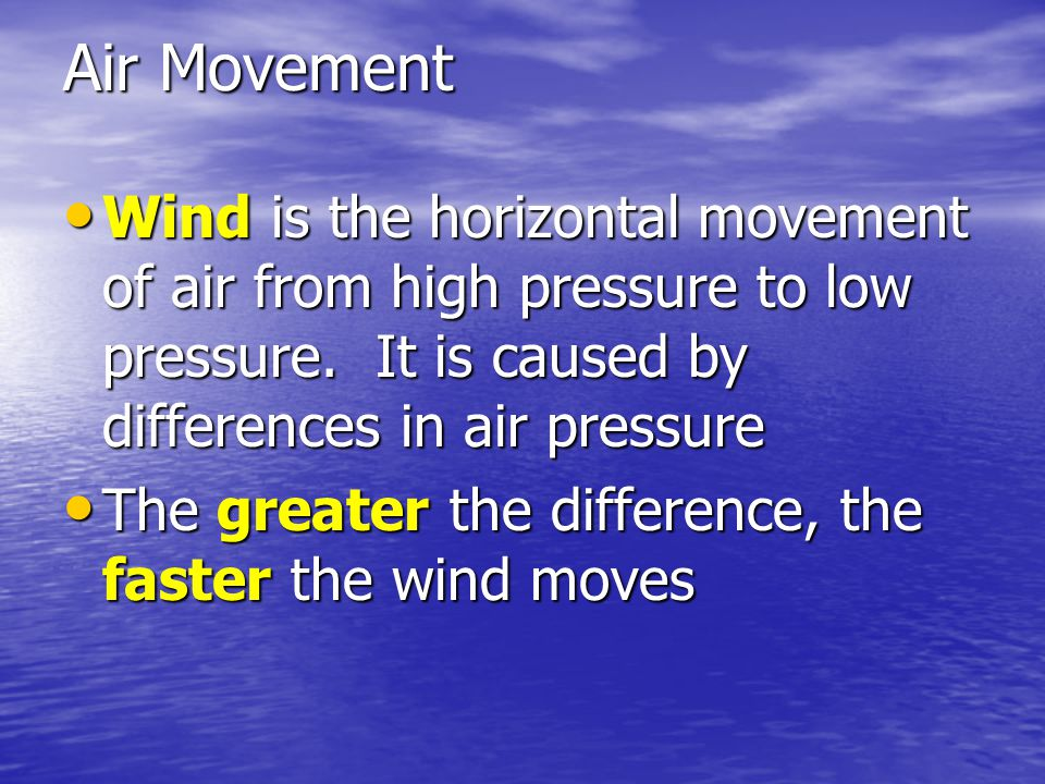 Air Movement Wind is the horizontal movement of air from high pressure to low pressure. It is caused by differences in air pressure.