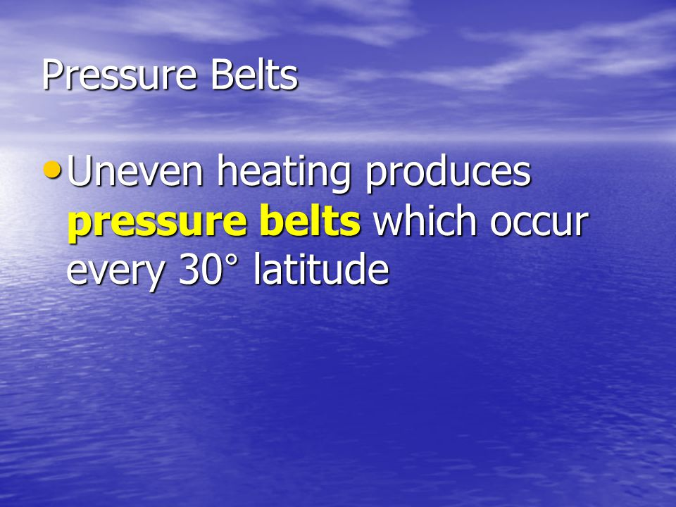 Pressure Belts Uneven heating produces pressure belts which occur every 30° latitude