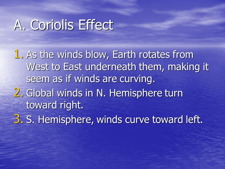A. Coriolis Effect As the winds blow, Earth rotates from West to East underneath them, making it seem as if winds are curving.