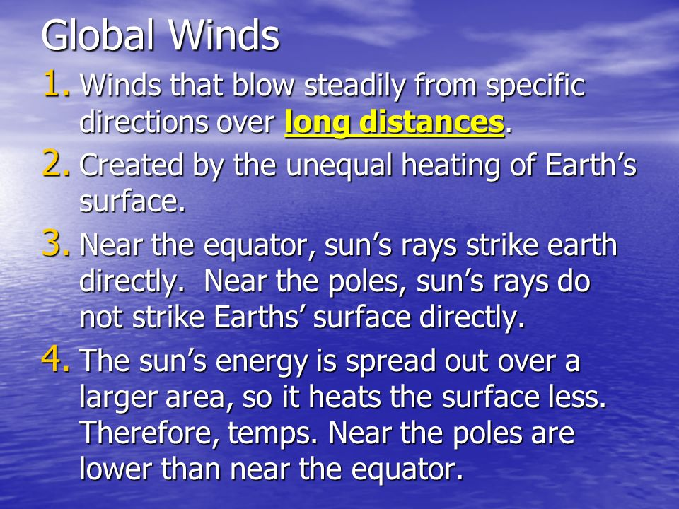 Global Winds Winds that blow steadily from specific directions over long distances. Created by the unequal heating of Earth's surface.