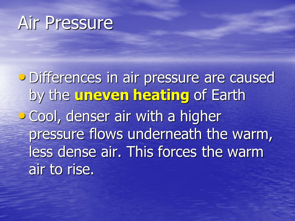 Air Pressure Differences in air pressure are caused by the uneven heating of Earth.