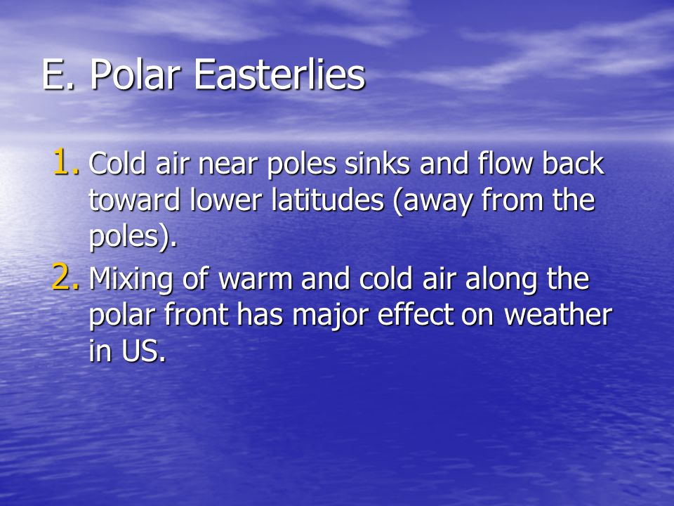 E. Polar Easterlies Cold air near poles sinks and flow back toward lower latitudes (away from the poles).