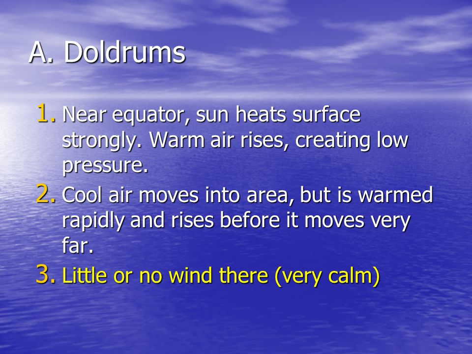 A. Doldrums Near equator, sun heats surface strongly. Warm air rises, creating low pressure.