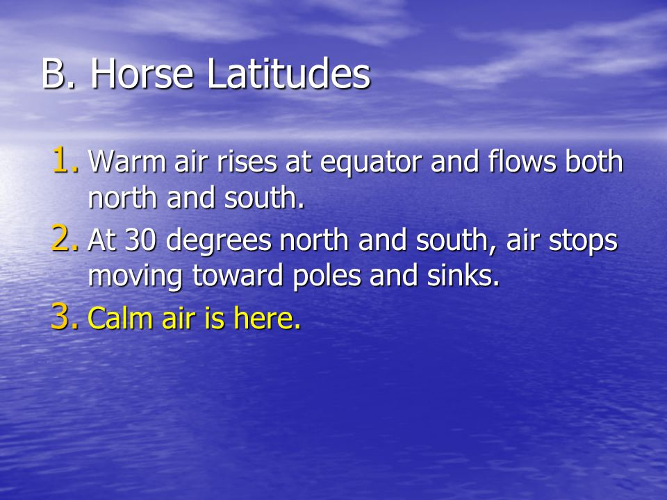 B. Horse Latitudes Warm air rises at equator and flows both north and south. At 30 degrees north and south, air stops moving toward poles and sinks.