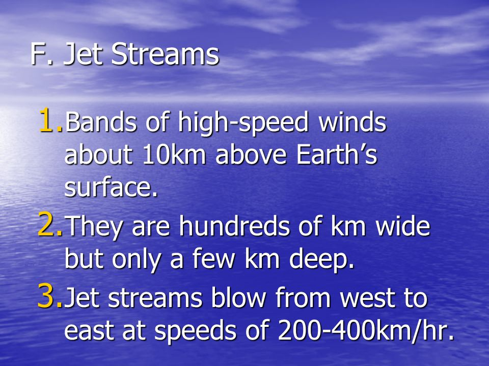 F. Jet Streams Bands of high-speed winds about 10km above Earth's surface. They are hundreds of km wide but only a few km deep.