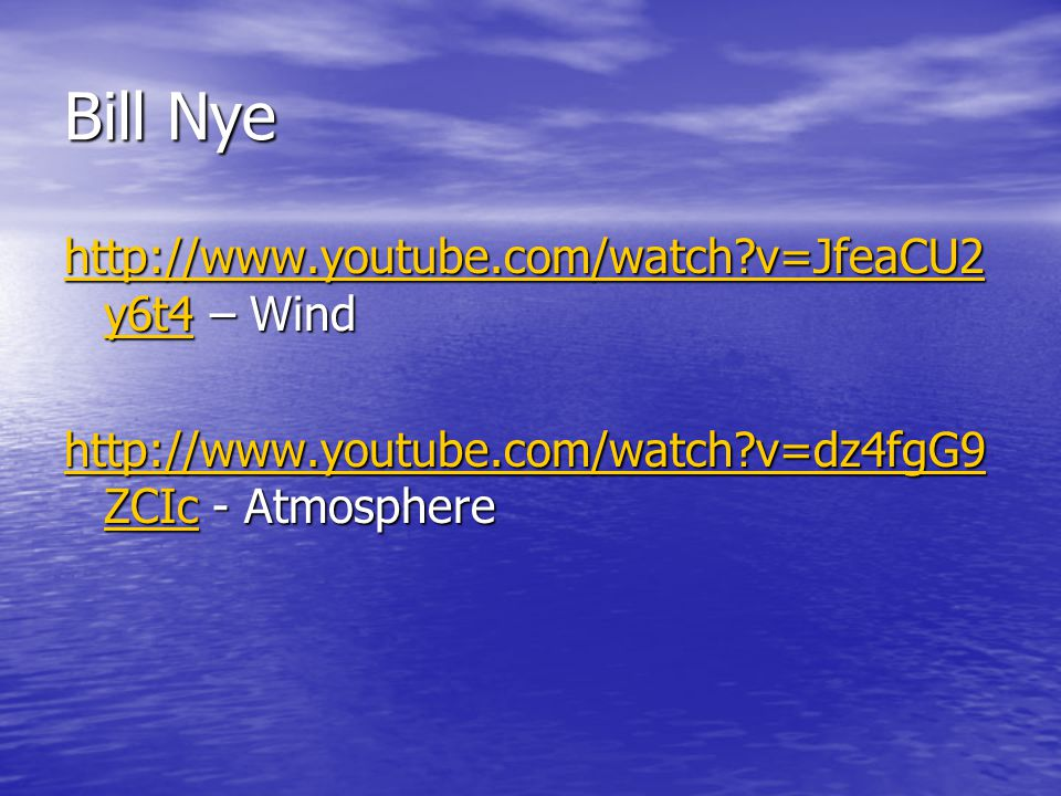 Bill Nye http://www.youtube.com/watch v=JfeaCU2y6t4 – Wind http://www.youtube.com/watch v=dz4fgG9ZCIc - Atmosphere