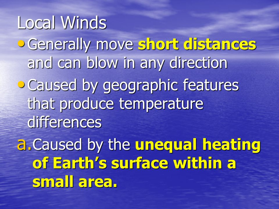 Local Winds Generally move short distances and can blow in any direction. Caused by geographic features that produce temperature differences.