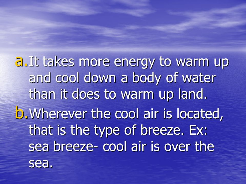 It takes more energy to warm up and cool down a body of water than it does to warm up land.