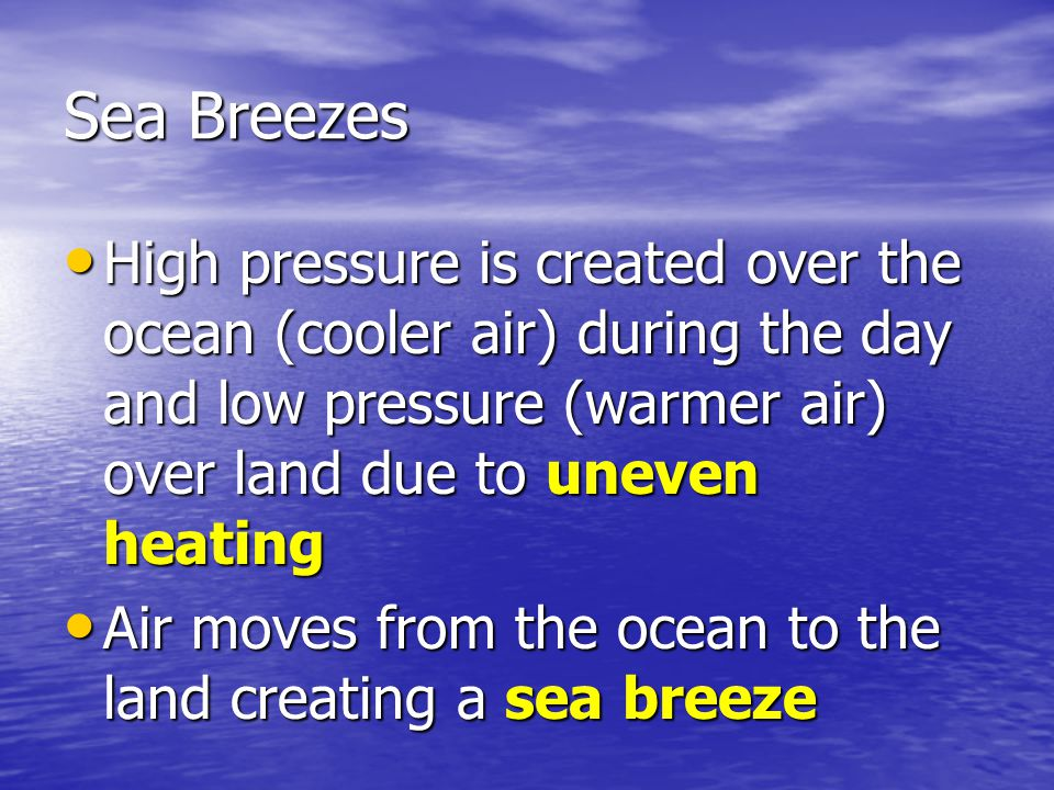 Sea Breezes High pressure is created over the ocean (cooler air) during the day and low pressure (warmer air) over land due to uneven heating.
