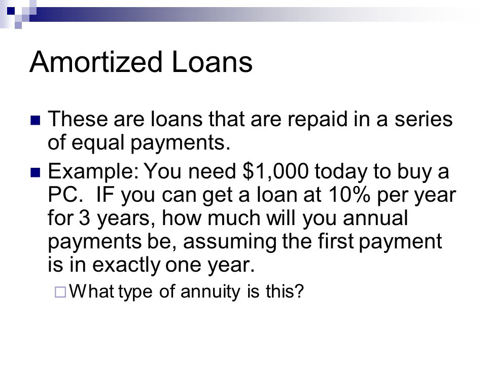 Amortized Loans These are loans that are repaid in a series of equal payments.