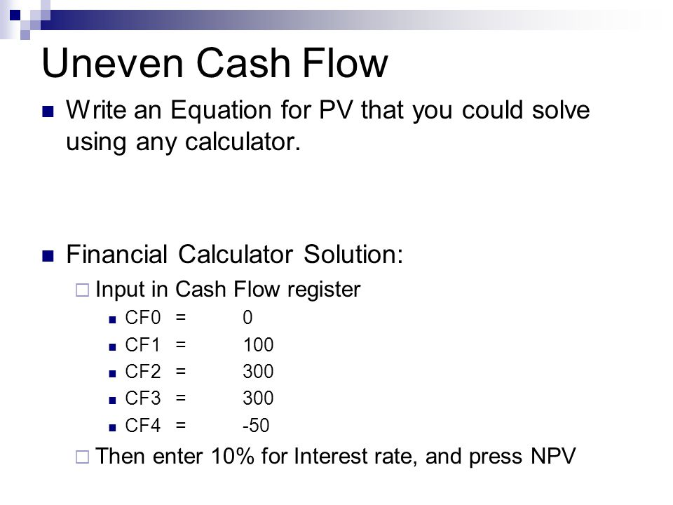 Uneven Cash Flow Write an Equation for PV that you could solve using any calculator. Financial Calculator Solution: