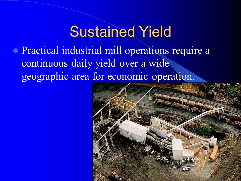 Sustained Yield Practical industrial mill operations require a continuous daily yield over a wide geographic area for economic operation.