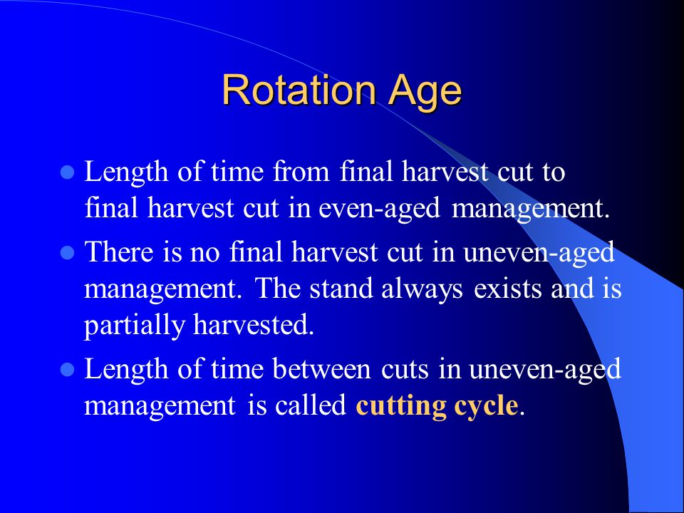 Rotation Age Length of time from final harvest cut to final harvest cut in even-aged management.