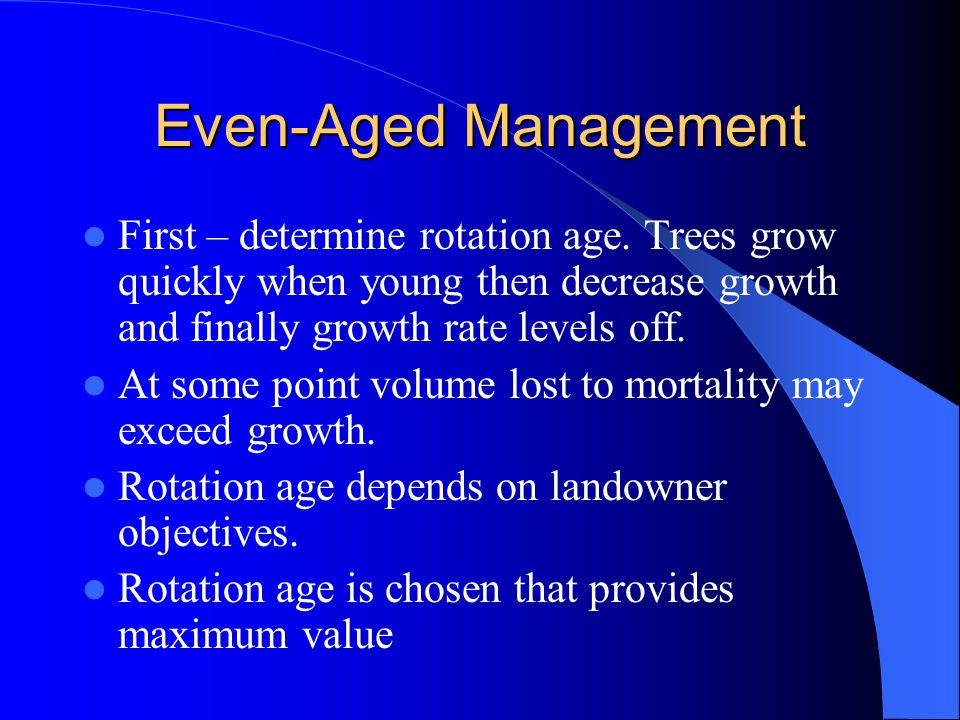 Even-Aged Management First – determine rotation age. Trees grow quickly when young then decrease growth and finally growth rate levels off.