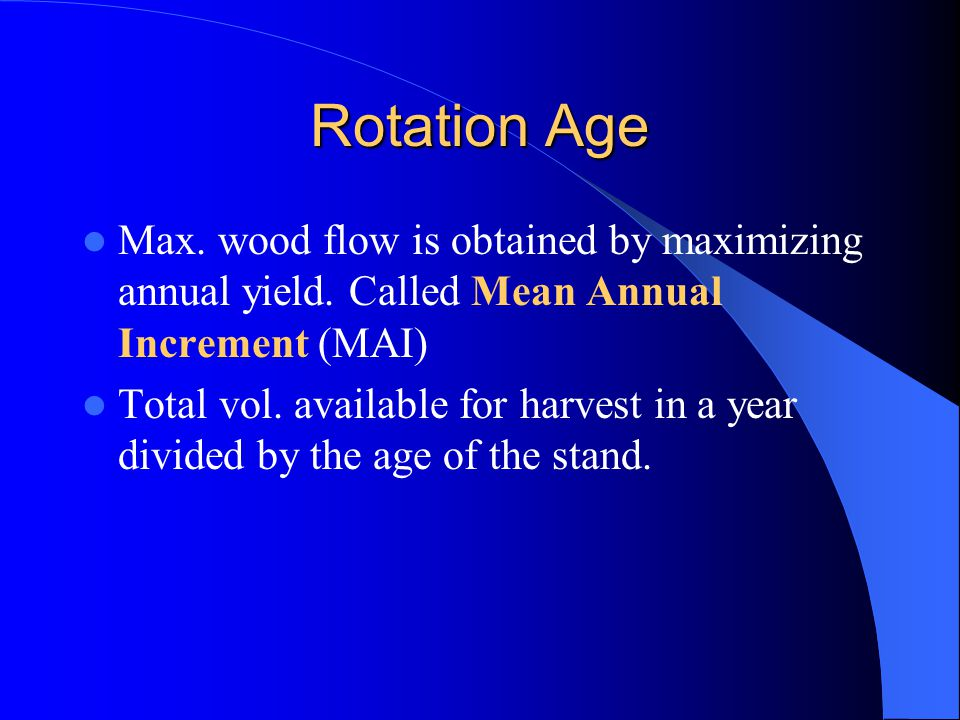Rotation Age Max. wood flow is obtained by maximizing annual yield. Called Mean Annual Increment (MAI)
