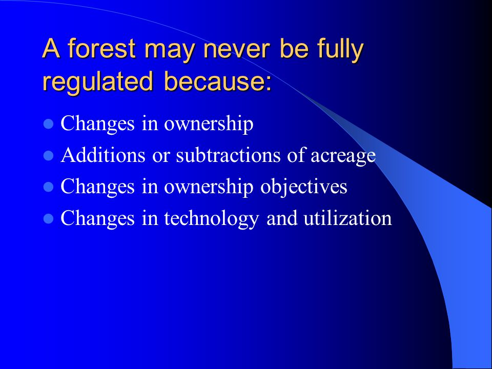 A forest may never be fully regulated because: