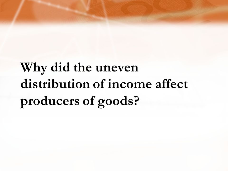 Why did the uneven distribution of income affect producers of goods