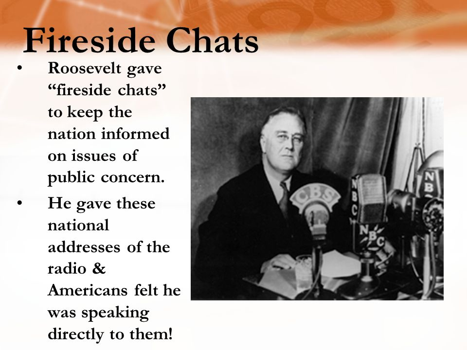 Fireside Chats Roosevelt gave fireside chats to keep the nation informed on issues of public concern.