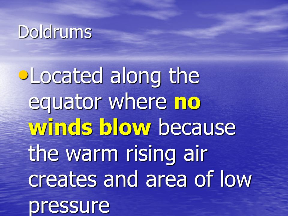 Doldrums Located along the equator where no winds blow because the warm rising air creates and area of low pressure.