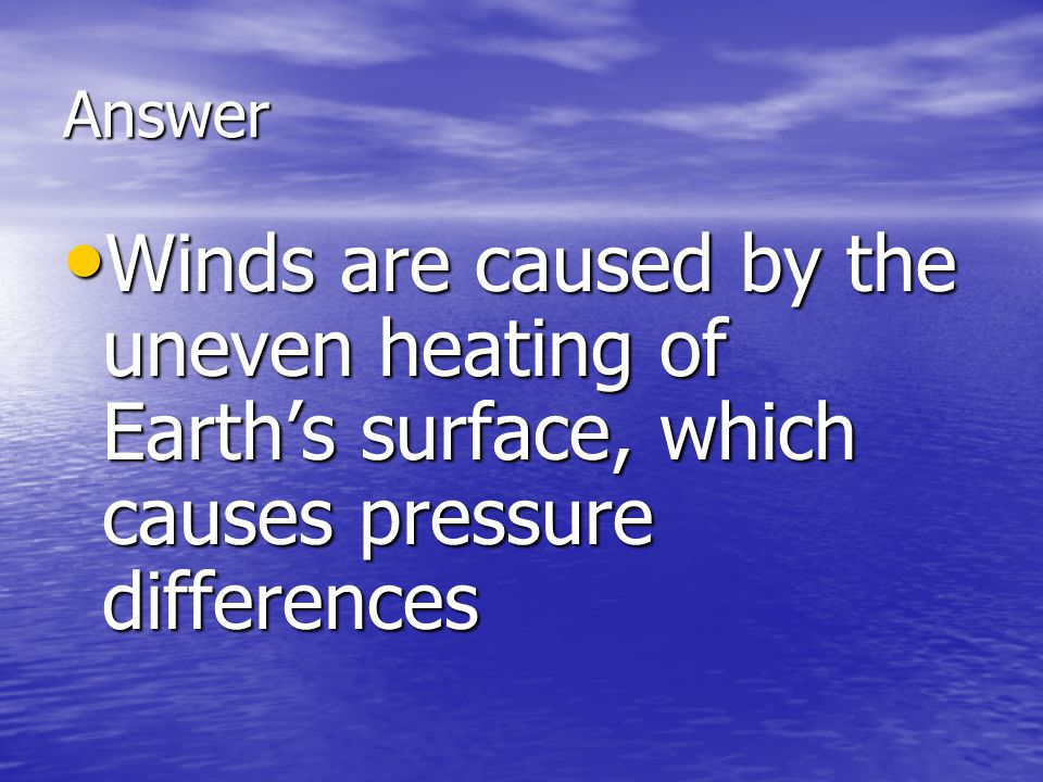 Answer Winds are caused by the uneven heating of Earth's surface, which causes pressure differences