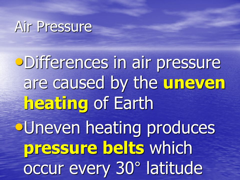 Differences in air pressure are caused by the uneven heating of Earth