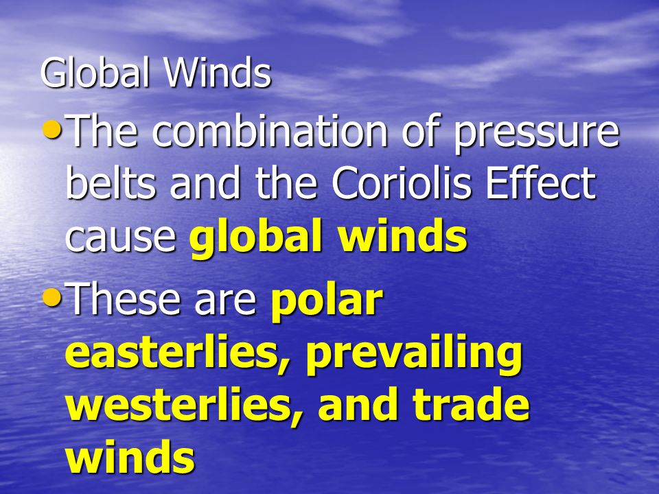 These are polar easterlies, prevailing westerlies, and trade winds