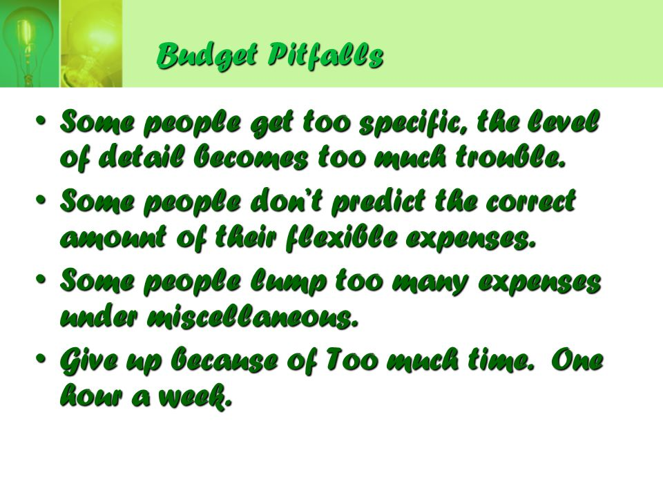 Budget Pitfalls Some people get too specific, the level of detail becomes too much trouble.