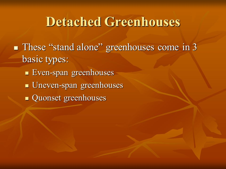 Detached Greenhouses These stand alone greenhouses come in 3 basic types: Even-span greenhouses.