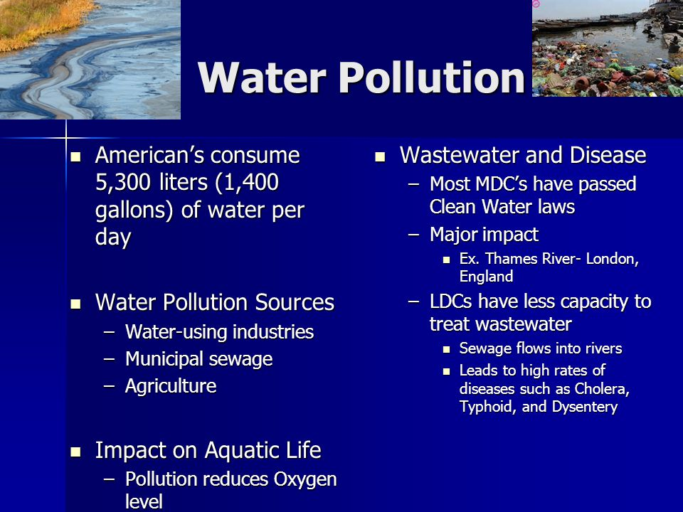 Water Pollution American's consume 5,300 liters (1,400 gallons) of water per day. Water Pollution Sources.