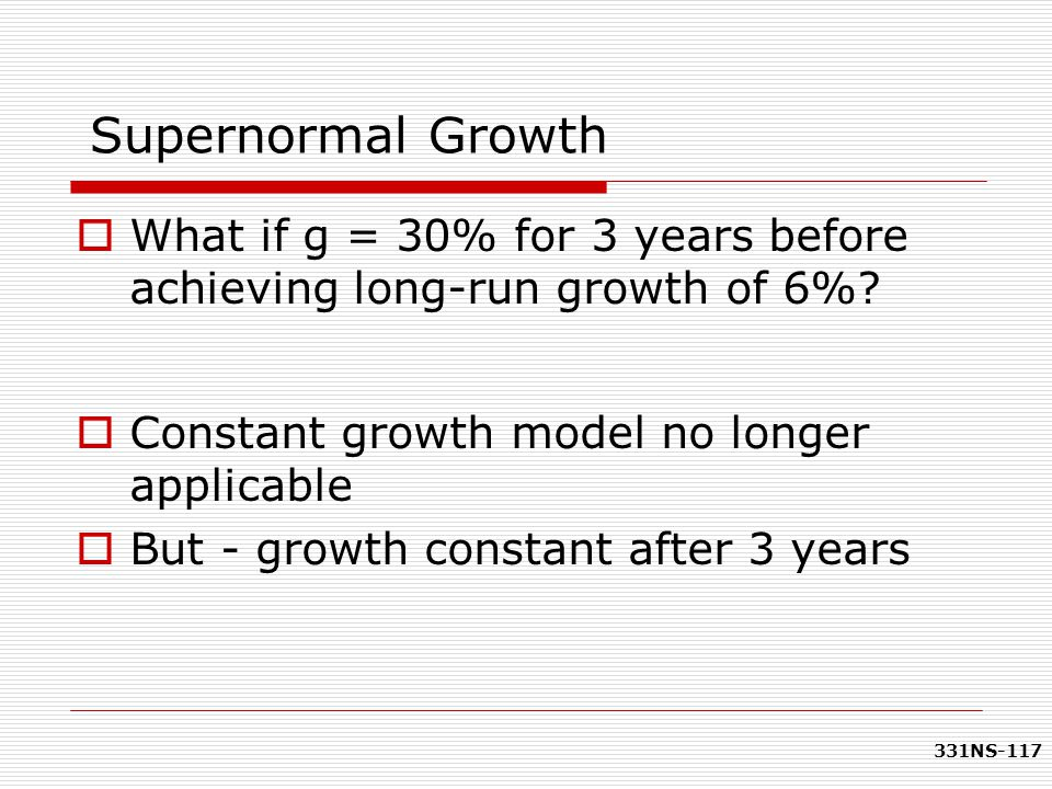 Supernormal Growth What if g = 30% for 3 years before achieving long-run growth of 6% Constant growth model no longer applicable.