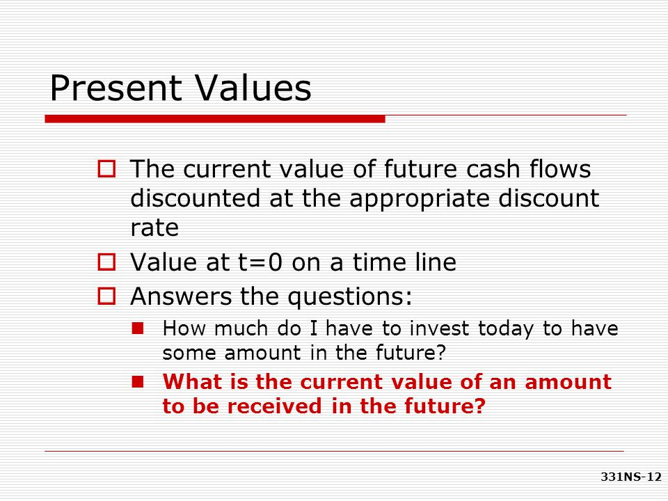 Present Values The current value of future cash flows discounted at the appropriate discount rate. Value at t=0 on a time line.