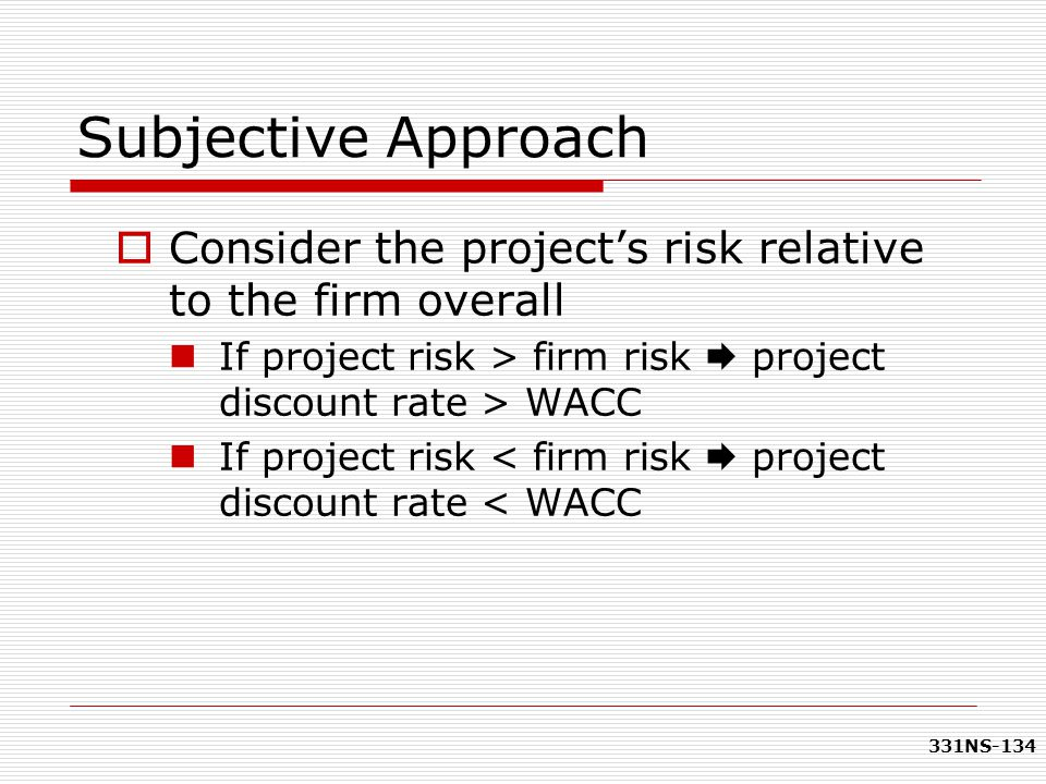 Subjective Approach Consider the project's risk relative to the firm overall. If project risk > firm risk  project discount rate > WACC.