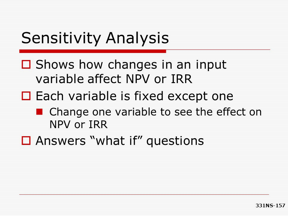 Sensitivity Analysis Shows how changes in an input variable affect NPV or IRR. Each variable is fixed except one.