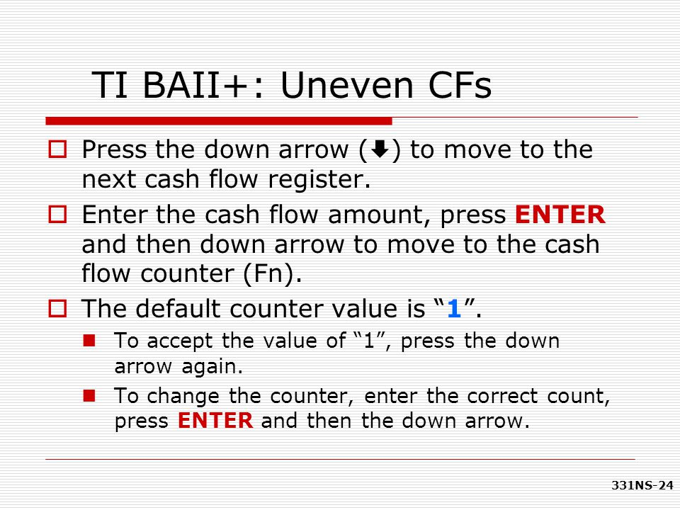 TI BAII+: Uneven CFs Press the down arrow () to move to the next cash flow register.