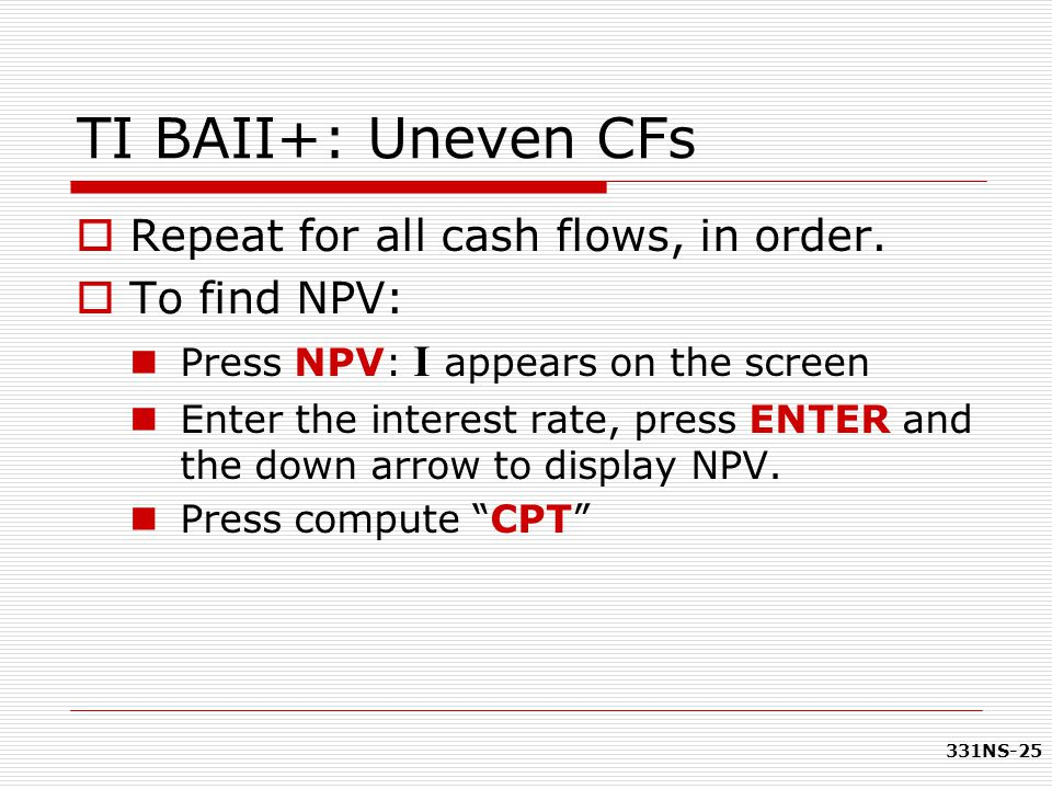 TI BAII+: Uneven CFs Repeat for all cash flows, in order. To find NPV: