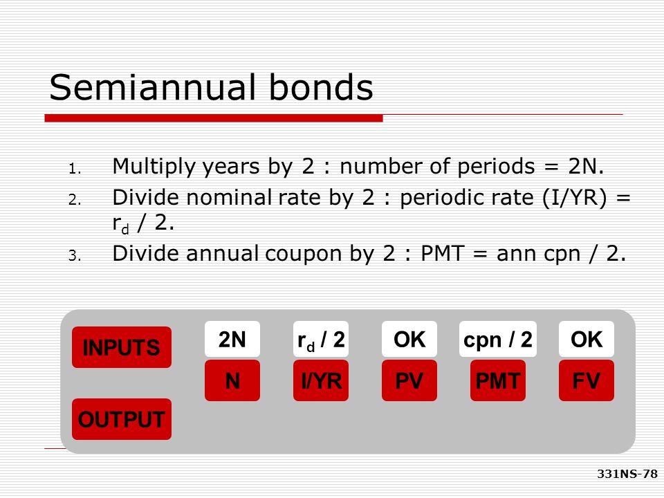 Semiannual bonds 2N rd / 2 OK cpn / 2 OK INPUTS N I/YR PV PMT FV