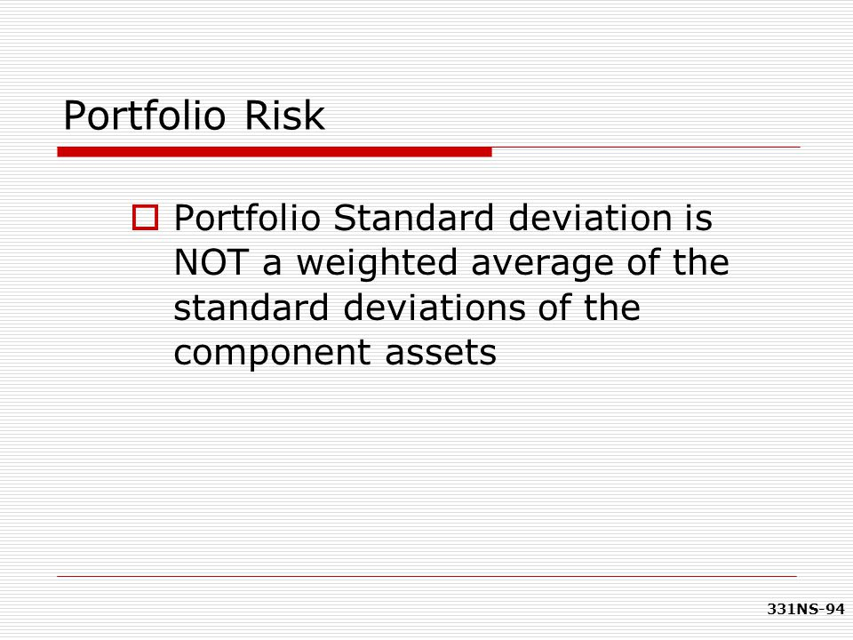 Portfolio Risk Portfolio Standard deviation is NOT a weighted average of the standard deviations of the component assets.