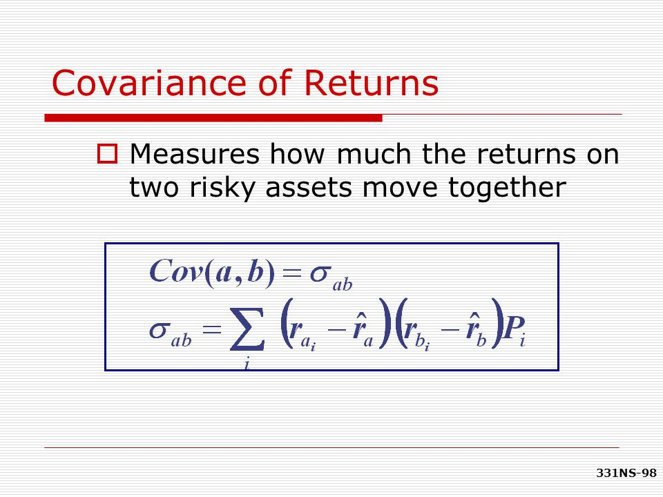 Covariance of Returns Measures how much the returns on two risky assets move together