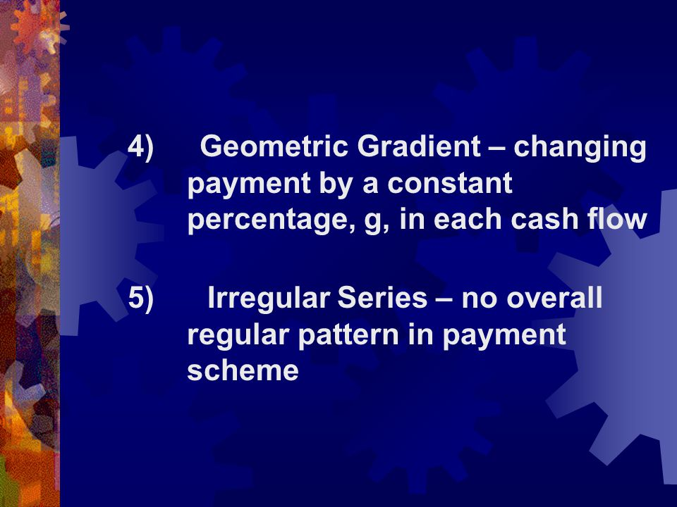 4) Geometric Gradient – changing. payment by a constant
