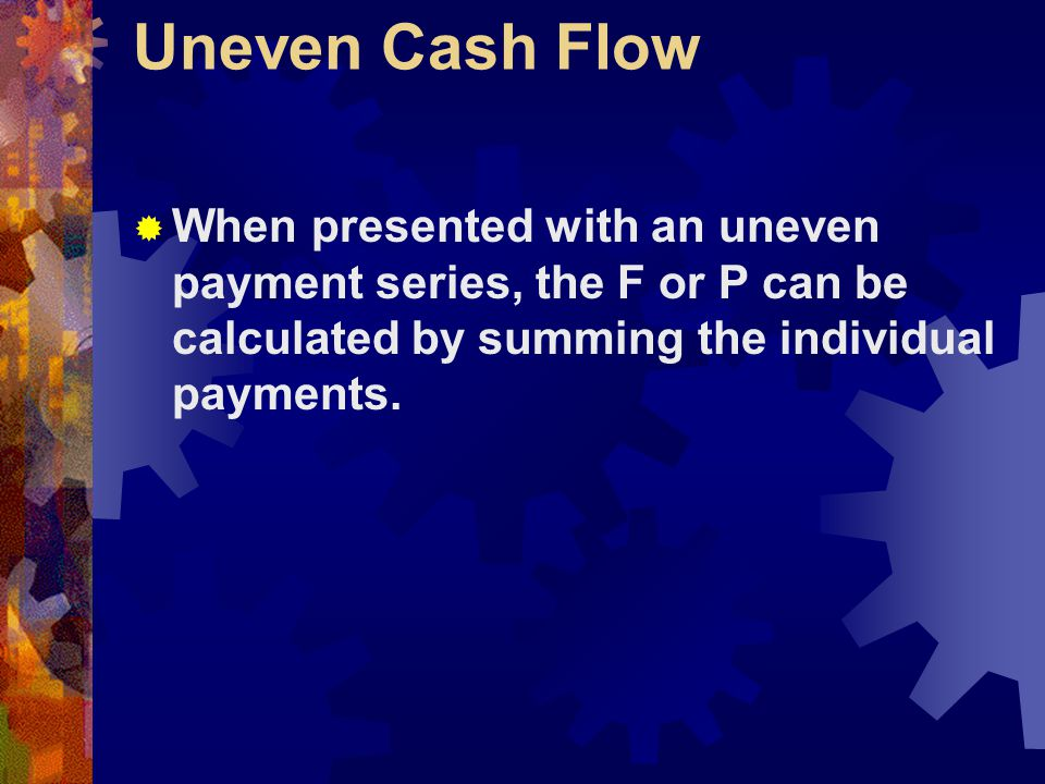 Uneven Cash Flow When presented with an uneven payment series, the F or P can be calculated by summing the individual payments.