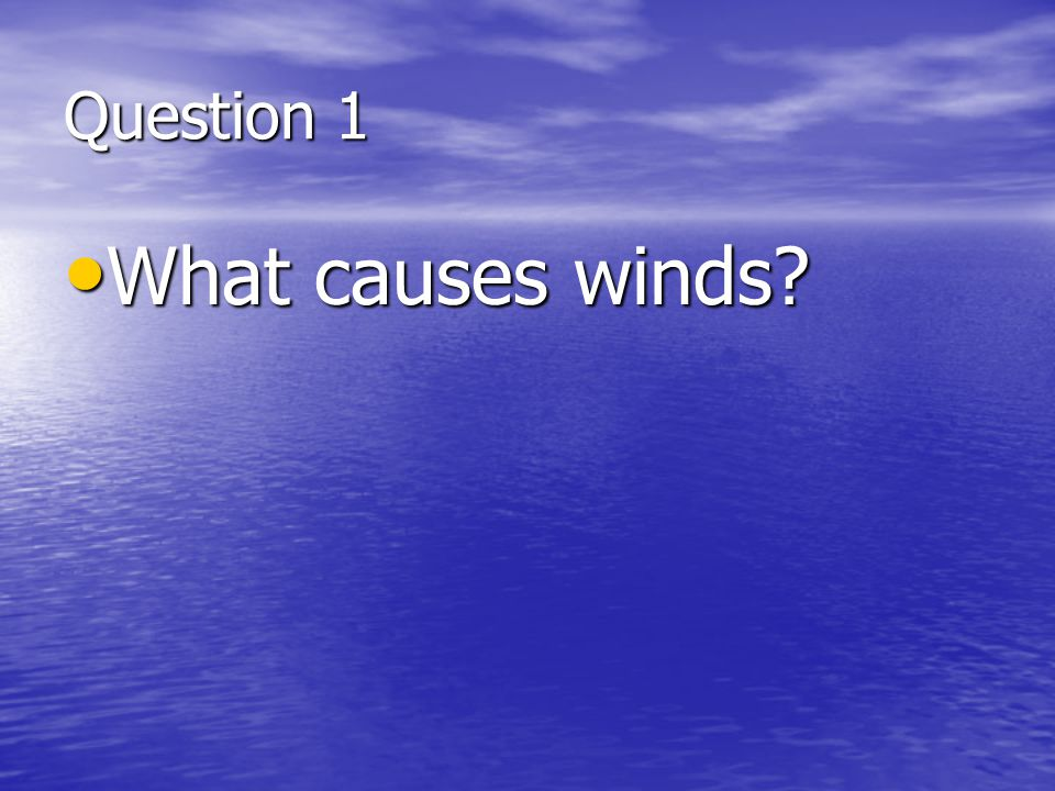Question 1 What causes winds