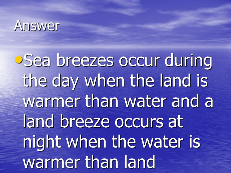 Answer Sea breezes occur during the day when the land is warmer than water and a land breeze occurs at night when the water is warmer than land.