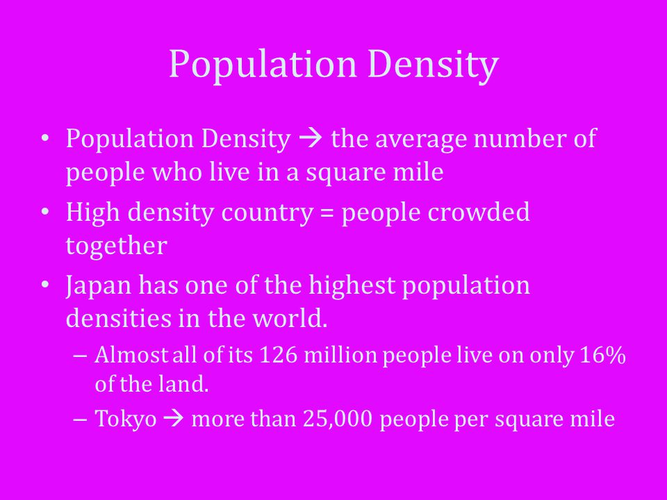 Population Density Population Density  the average number of people who live in a square mile. High density country = people crowded together.