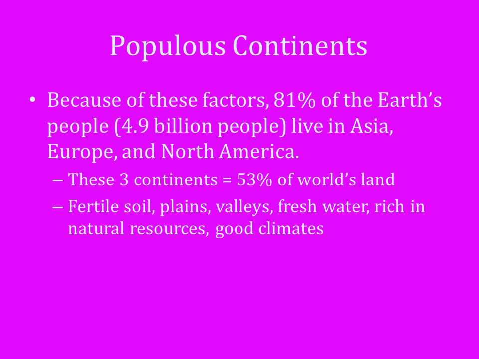 Populous Continents Because of these factors, 81% of the Earth's people (4.9 billion people) live in Asia, Europe, and North America.